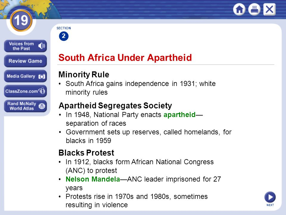 NEXT South Africa Under Apartheid Minority Rule South Africa gains independence in 1931; white minority rules SECTION 2 Apartheid Segregates Society In 1948, National Party enacts apartheid— separation of races Government sets up reserves, called homelands, for blacks in 1959 Blacks Protest In 1912, blacks form African National Congress (ANC) to protest Nelson Mandela—ANC leader imprisoned for 27 years Protests rise in 1970s and 1980s, sometimes resulting in violence