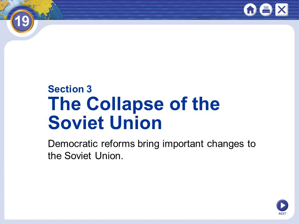 Section 3 The Collapse of the Soviet Union Democratic reforms bring important changes to the Soviet Union.