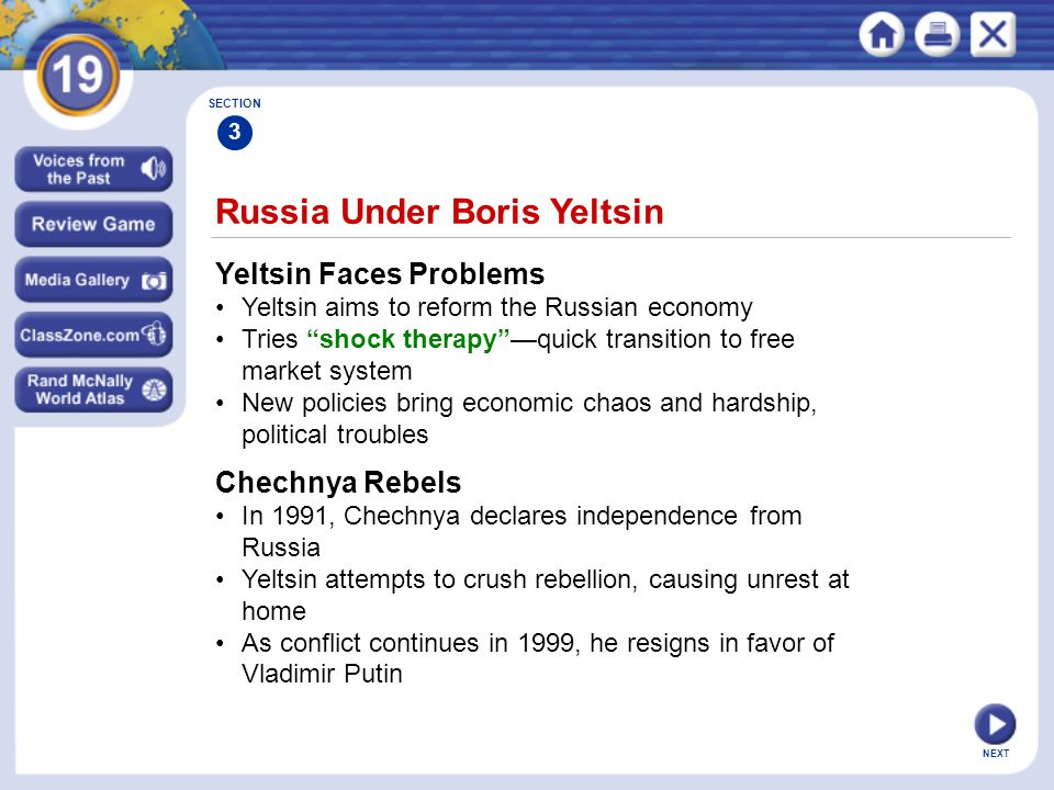 NEXT Russia Under Boris Yeltsin Yeltsin Faces Problems Yeltsin aims to reform the Russian economy Tries shock therapy —quick transition to free market system New policies bring economic chaos and hardship, political troubles SECTION 3 Chechnya Rebels In 1991, Chechnya declares independence from Russia Yeltsin attempts to crush rebellion, causing unrest at home As conflict continues in 1999, he resigns in favor of Vladimir Putin