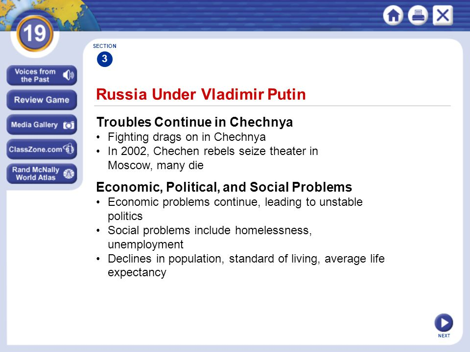 NEXT Russia Under Vladimir Putin Troubles Continue in Chechnya Fighting drags on in Chechnya In 2002, Chechen rebels seize theater in Moscow, many die SECTION 3 Economic, Political, and Social Problems Economic problems continue, leading to unstable politics Social problems include homelessness, unemployment Declines in population, standard of living, average life expectancy