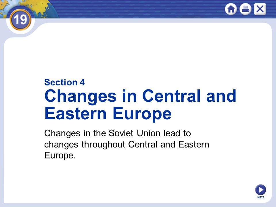 NEXT Section 4 Changes in Central and Eastern Europe Changes in the Soviet Union lead to changes throughout Central and Eastern Europe.