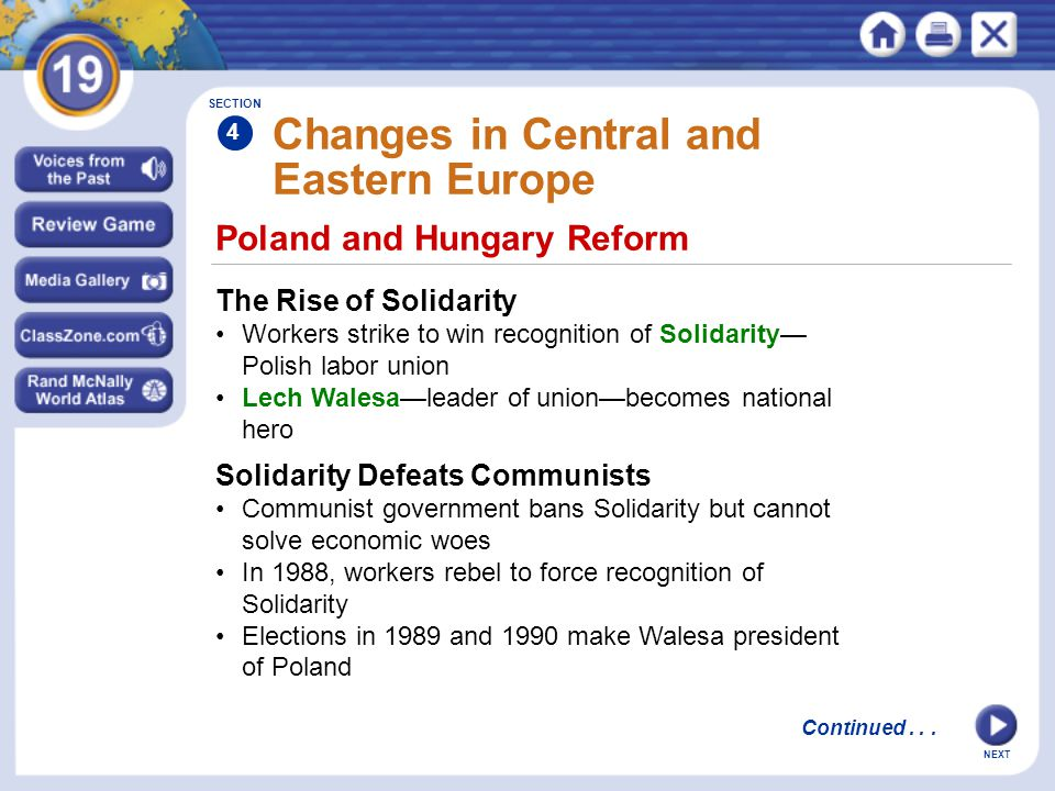 NEXT Changes in Central and Eastern Europe The Rise of Solidarity Workers strike to win recognition of Solidarity— Polish labor union Lech Walesa—leader of union—becomes national hero SECTION 4 Poland and Hungary Reform Continued...