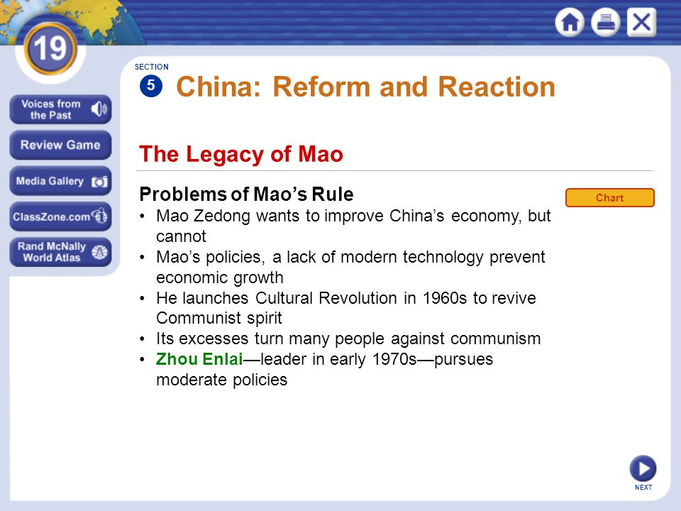 NEXT China: Reform and Reaction Problems of Mao's Rule Mao Zedong wants to improve China's economy, but cannot Mao's policies, a lack of modern technology prevent economic growth He launches Cultural Revolution in 1960s to revive Communist spirit Its excesses turn many people against communism Zhou Enlai—leader in early 1970s—pursues moderate policies The Legacy of Mao SECTION 5 Chart