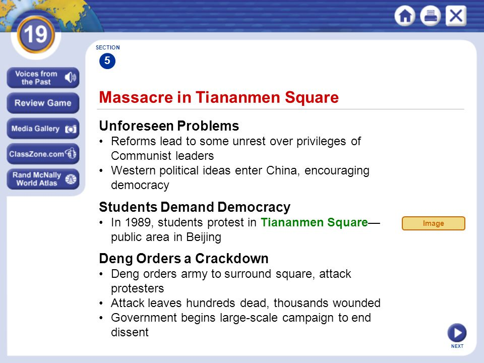 NEXT Massacre in Tiananmen Square Unforeseen Problems Reforms lead to some unrest over privileges of Communist leaders Western political ideas enter China, encouraging democracy SECTION 5 Students Demand Democracy In 1989, students protest in Tiananmen Square— public area in Beijing Deng Orders a Crackdown Deng orders army to surround square, attack protesters Attack leaves hundreds dead, thousands wounded Government begins large-scale campaign to end dissent Image