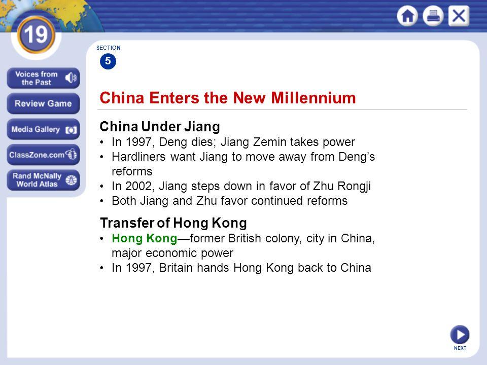 NEXT China Enters the New Millennium China Under Jiang In 1997, Deng dies; Jiang Zemin takes power Hardliners want Jiang to move away from Deng's reforms In 2002, Jiang steps down in favor of Zhu Rongji Both Jiang and Zhu favor continued reforms SECTION 5 Transfer of Hong Kong Hong Kong—former British colony, city in China, major economic power In 1997, Britain hands Hong Kong back to China