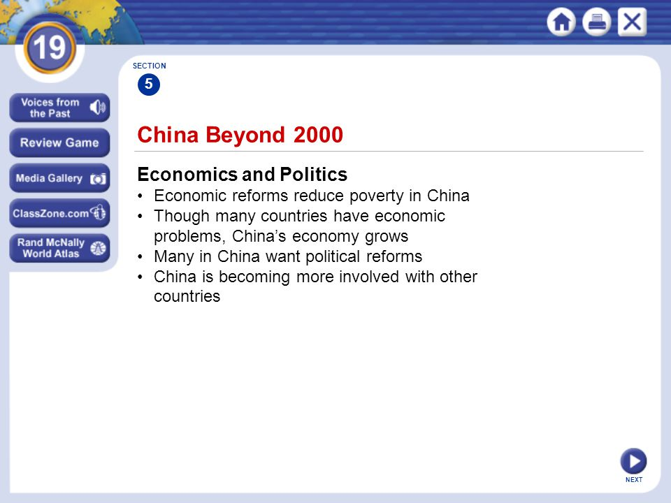 NEXT China Beyond 2000 Economics and Politics Economic reforms reduce poverty in China Though many countries have economic problems, China's economy grows Many in China want political reforms China is becoming more involved with other countries SECTION 5