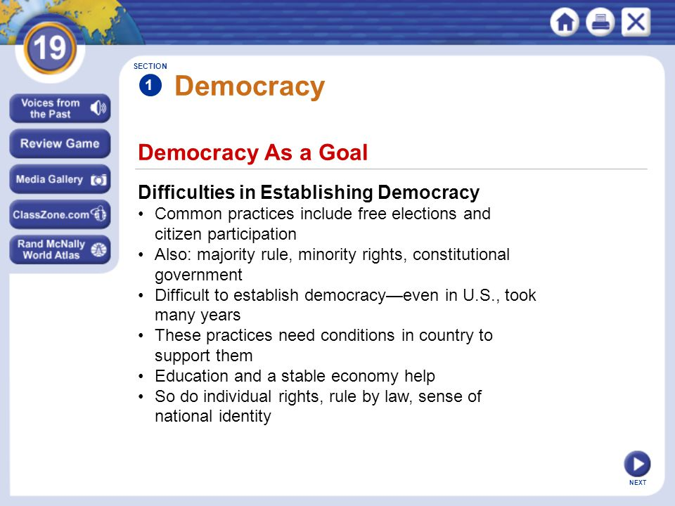 NEXT Democracy As a Goal Democracy Difficulties in Establishing Democracy Common practices include free elections and citizen participation Also: majority rule, minority rights, constitutional government Difficult to establish democracy—even in U.S., took many years These practices need conditions in country to support them Education and a stable economy help So do individual rights, rule by law, sense of national identity SECTION 1