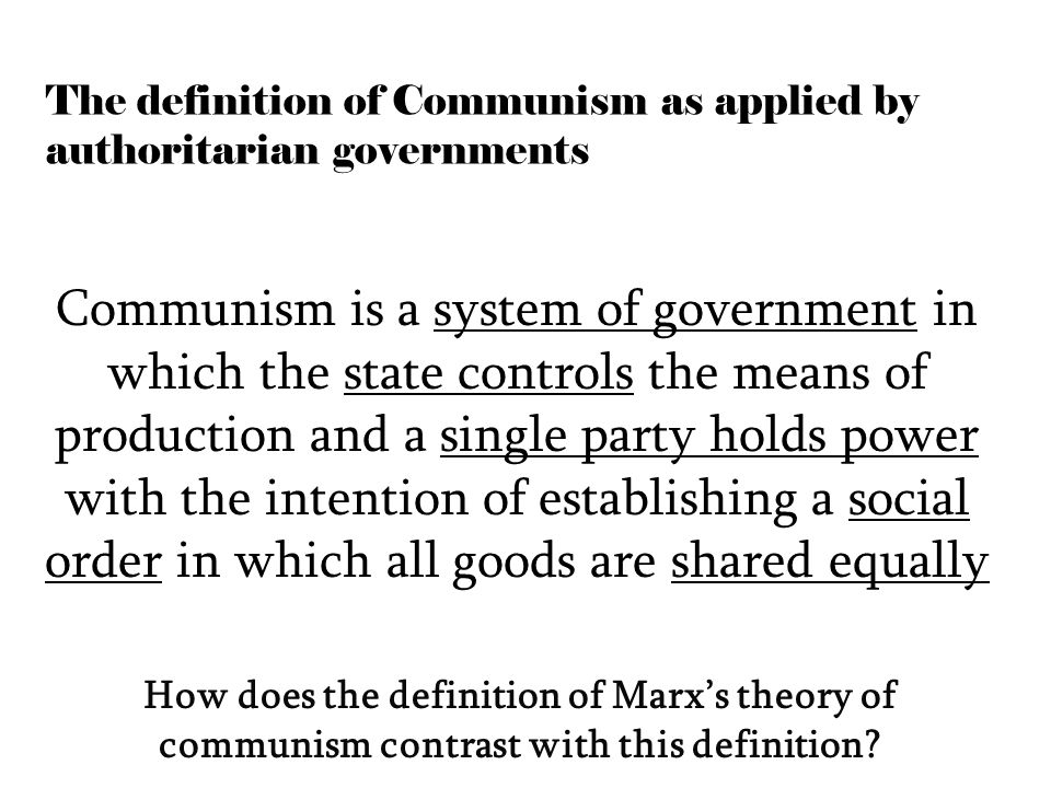 The definition of Communism as applied by authoritarian governments Communism is a system of government in which the state controls the means of production and a single party holds power with the intention of establishing a social order in which all goods are shared equally How does the definition of Marx's theory of communism contrast with this definition