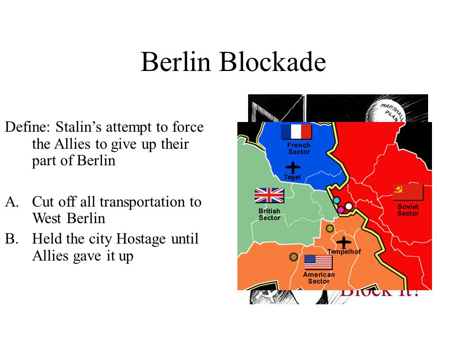 Berlin Blockade Define: Stalin's attempt to force the Allies to give up their part of Berlin A.Cut off all transportation to West Berlin B.Held the city Hostage until Allies gave it up