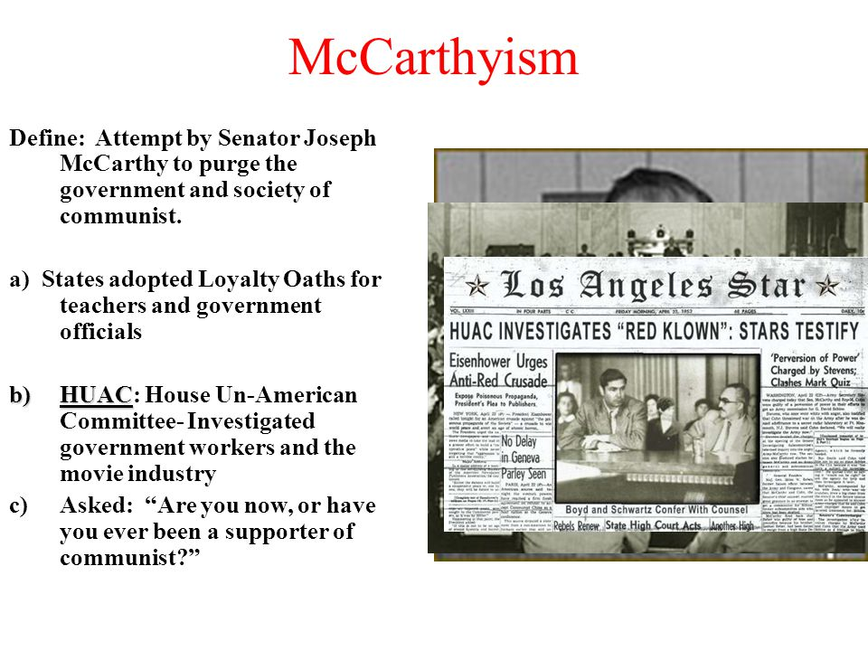 McCarthyism Define: Attempt by Senator Joseph McCarthy to purge the government and society of communist.