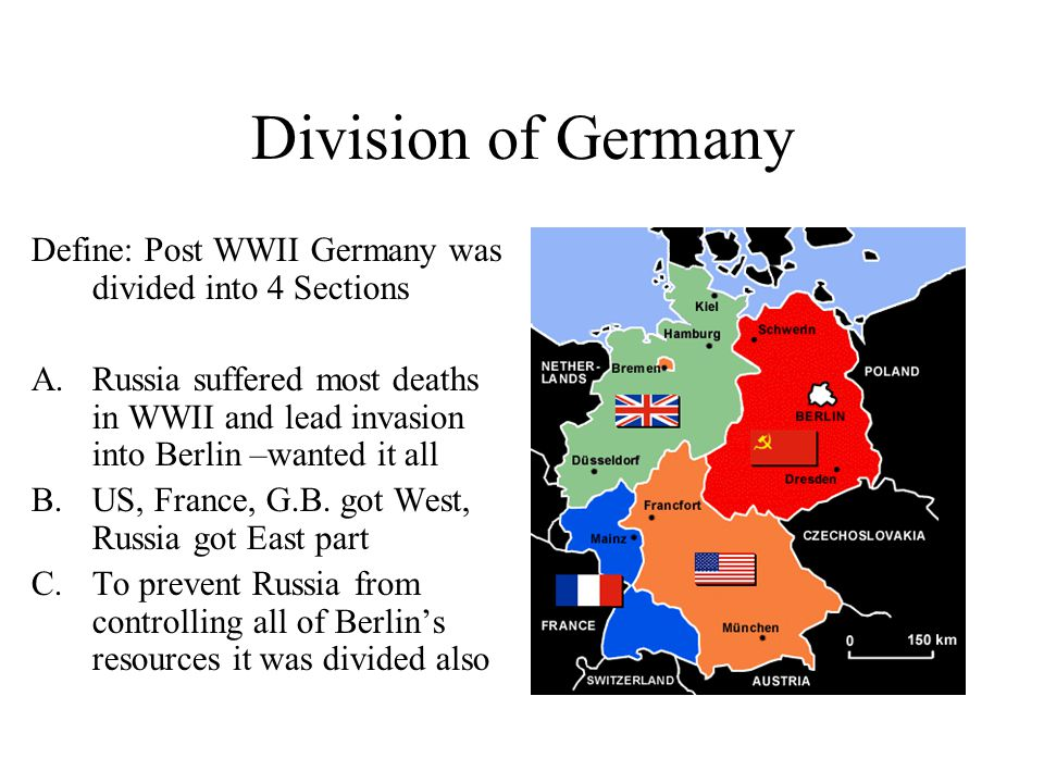 Division of Germany Define: Post WWII Germany was divided into 4 Sections A.Russia suffered most deaths in WWII and lead invasion into Berlin –wanted it all B.US, France, G.B.