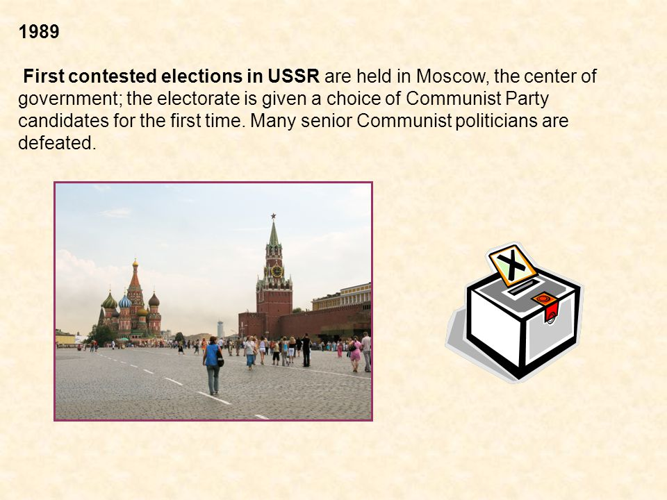 1989 First contested elections in USSR are held in Moscow, the center of government; the electorate is given a choice of Communist Party candidates for the first time.
