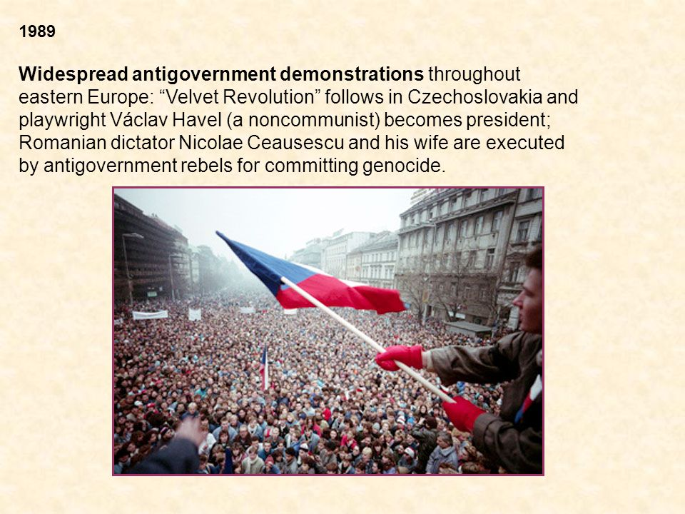 1989 Widespread antigovernment demonstrations throughout eastern Europe: Velvet Revolution follows in Czechoslovakia and playwright Václav Havel (a noncommunist) becomes president; Romanian dictator Nicolae Ceausescu and his wife are executed by antigovernment rebels for committing genocide.