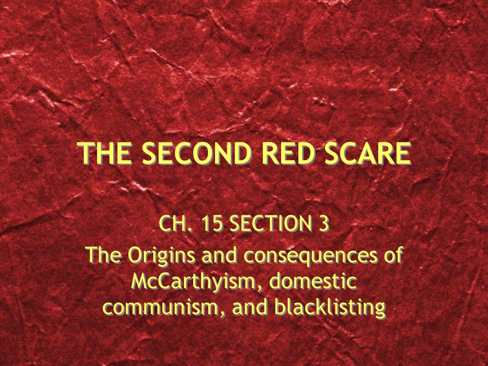 THE SECOND RED SCARE CH. 15 SECTION 3 The Origins and consequences of McCarthyism, domestic communism, and blacklisting CH. 15 SECTION 3 The Origins a