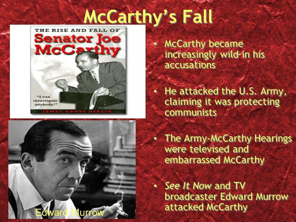 McCarthy's Fall McCarthy became increasingly wild in his accusations He attacked the U.S. Army, claiming it was protecting communists The Army-McCarth