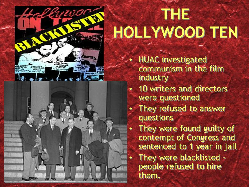 THE HOLLYWOOD TEN HUAC investigated communism in the film industry 10 writers and directors were questioned They refused to answer questions They were
