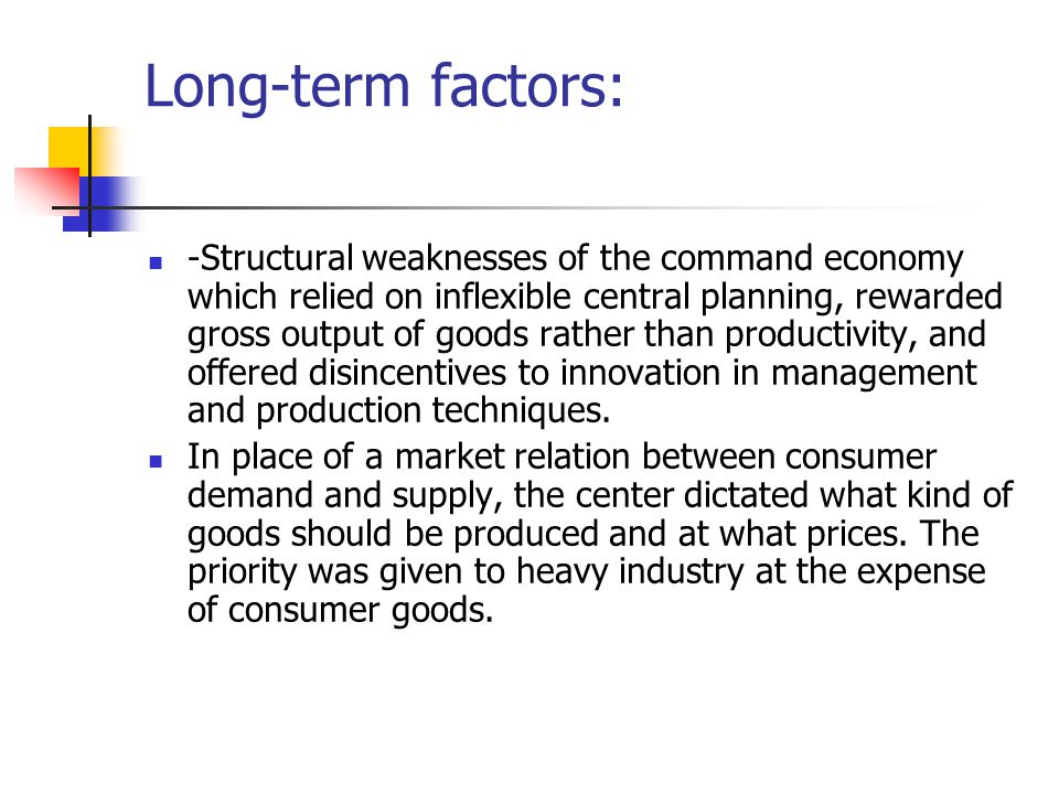 Long-term factors: -Structural weaknesses of the command economy which relied on inflexible central planning, rewarded gross output of goods rather than productivity, and offered disincentives to innovation in management and production techniques.