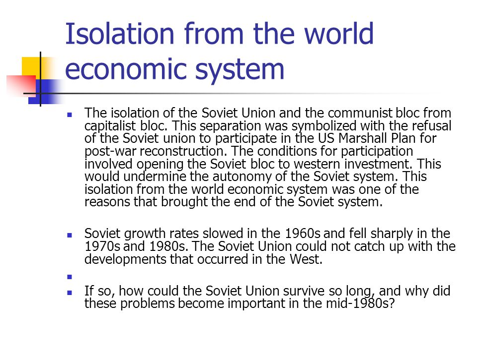 Isolation from the world economic system The isolation of the Soviet Union and the communist bloc from capitalist bloc. This separation was symbolized