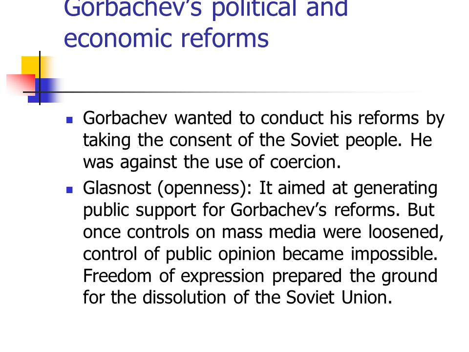 Gorbachev wanted to conduct his reforms by taking the consent of the Soviet people. He was against the use of coercion. Glasnost (openness): It aimed