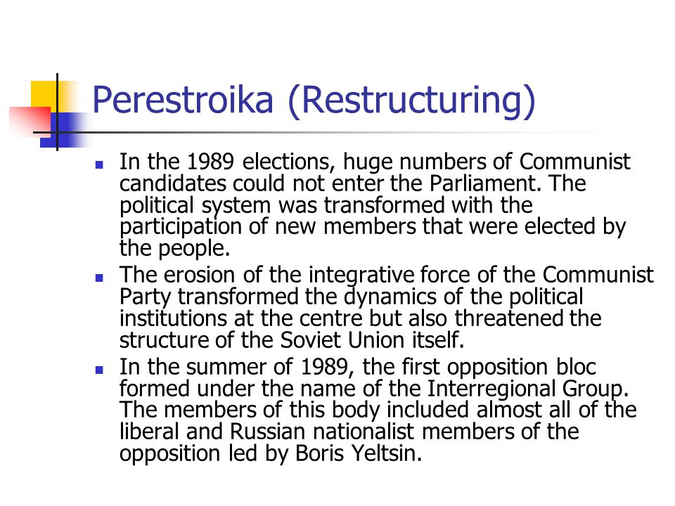 Perestroika (Restructuring) In the 1989 elections, huge numbers of Communist candidates could not enter the Parliament. The political system was trans