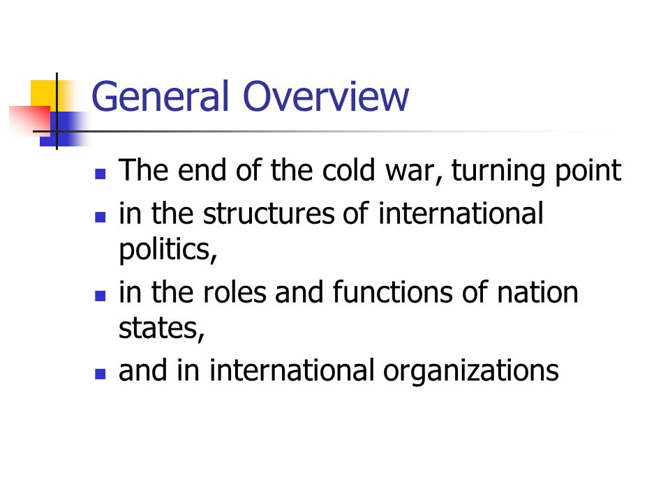 General Overview The end of the cold war, turning point in the structures of international politics, in the roles and functions of nation states, and