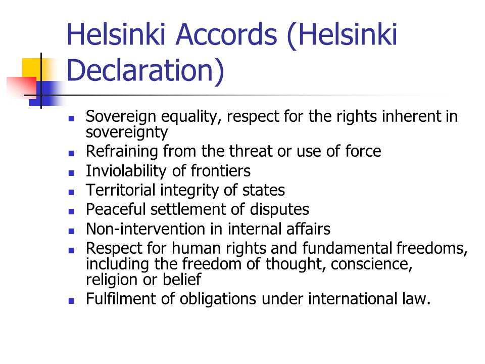Helsinki Accords (Helsinki Declaration) Sovereign equality, respect for the rights inherent in sovereignty Refraining from the threat or use of force Inviolability of frontiers Territorial integrity of states Peaceful settlement of disputes Non-intervention in internal affairs Respect for human rights and fundamental freedoms, including the freedom of thought, conscience, religion or belief Fulfilment of obligations under international law.