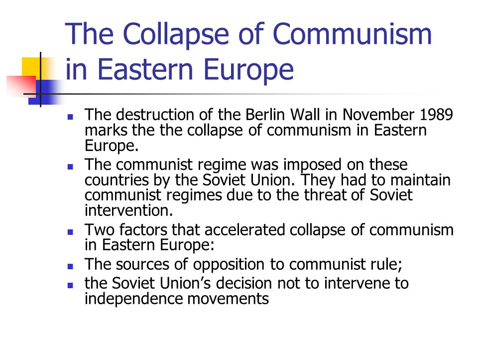 The Collapse of Communism in Eastern Europe The destruction of the Berlin Wall in November 1989 marks the the collapse of communism in Eastern Europe.