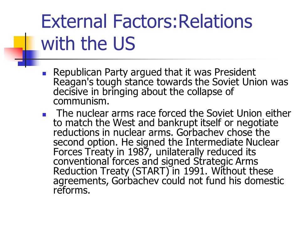 External Factors:Relations with the US Republican Party argued that it was President Reagan's tough stance towards the Soviet Union was decisive in br