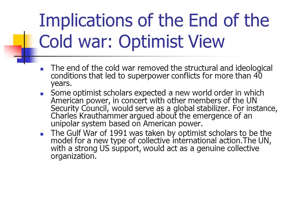 Implications of the End of the Cold war: Optimist View The end of the cold war removed the structural and ideological conditions that led to superpowe
