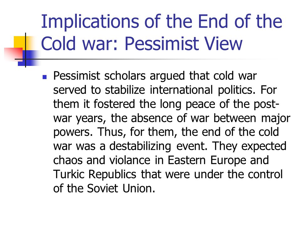 Implications of the End of the Cold war: Pessimist View Pessimist scholars argued that cold war served to stabilize international politics. For them i