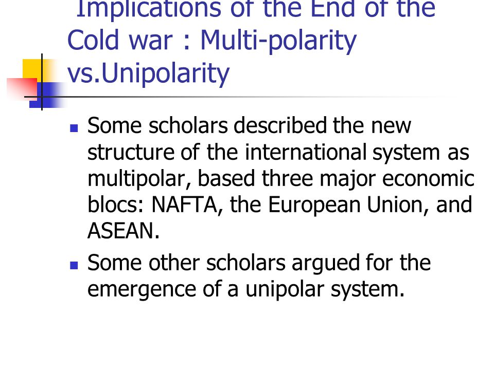 Implications of the End of the Cold war Implications of the End of the Cold war : Multi-polarity vs.Unipolarity Some scholars described the new structure of the international system as multipolar, based three major economic blocs: NAFTA, the European Union, and ASEAN.