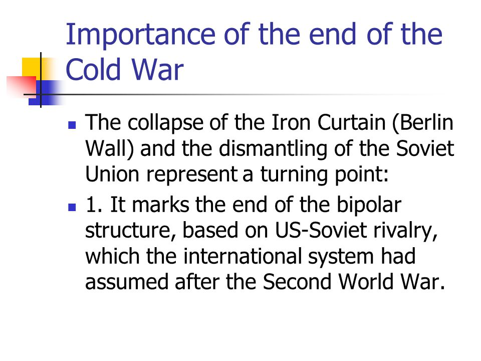 Importance of the end of the Cold War The collapse of the Iron Curtain (Berlin Wall) and the dismantling of the Soviet Union represent a turning point