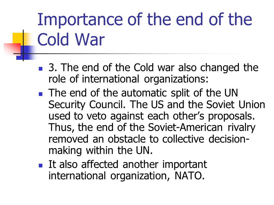 Importance of the end of the Cold War 3. The end of the Cold war also changed the role of international organizations: The end of the automatic split
