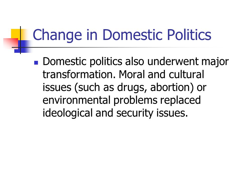 Change in Domestic Politics Domestic politics also underwent major transformation. Moral and cultural issues (such as drugs, abortion) or environmenta