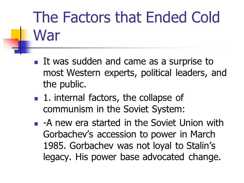 The Factors that Ended Cold War It was sudden and came as a surprise to most Western experts, political leaders, and the public. 1. internal factors,
