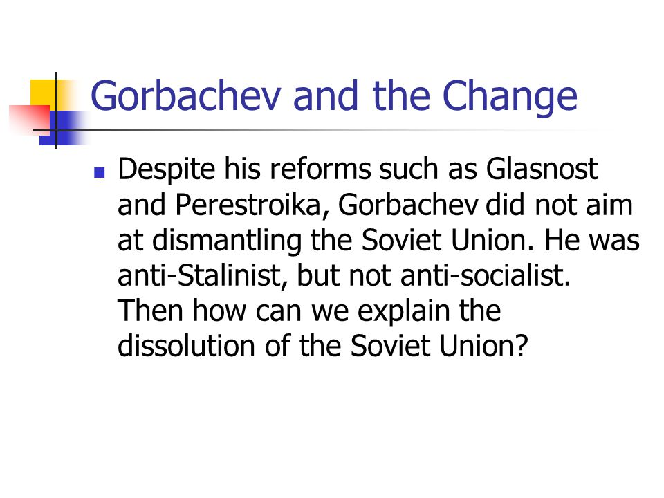 Gorbachev and the Change Despite his reforms such as Glasnost and Perestroika, Gorbachev did not aim at dismantling the Soviet Union. He was anti-Stal