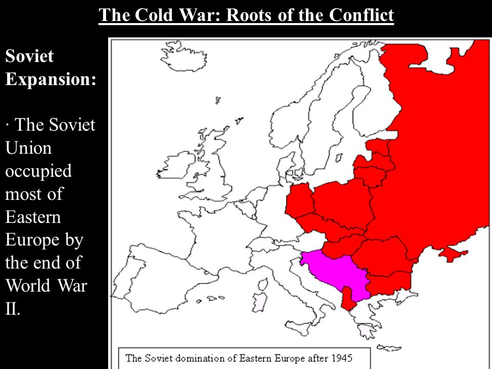 The Cold War: Roots of the Conflict Soviet Expansion: · The Soviet Union occupied most of Eastern Europe by the end of World War II.