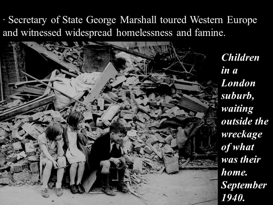 · Secretary of State George Marshall toured Western Europe and witnessed widespread homelessness and famine.