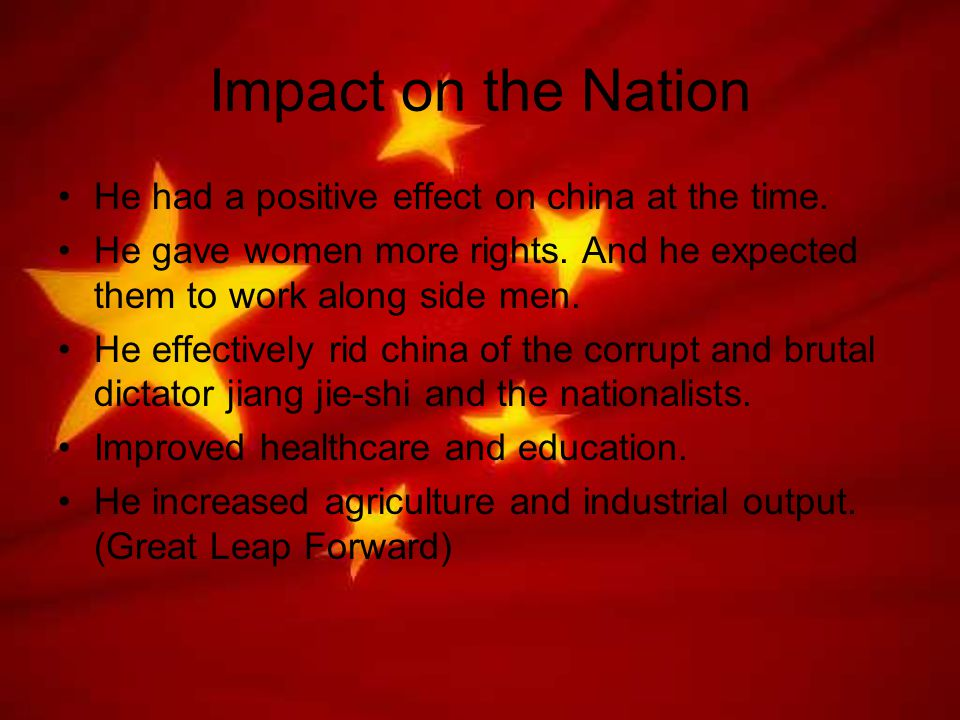 Impact on the Nation He had a positive effect on china at the time. He gave women more rights. And he expected them to work along side men. He effecti