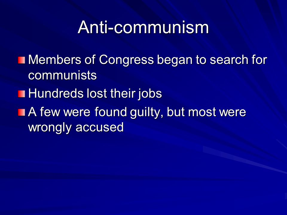 Anti-communism Members of Congress began to search for communists Hundreds lost their jobs A few were found guilty, but most were wrongly accused
