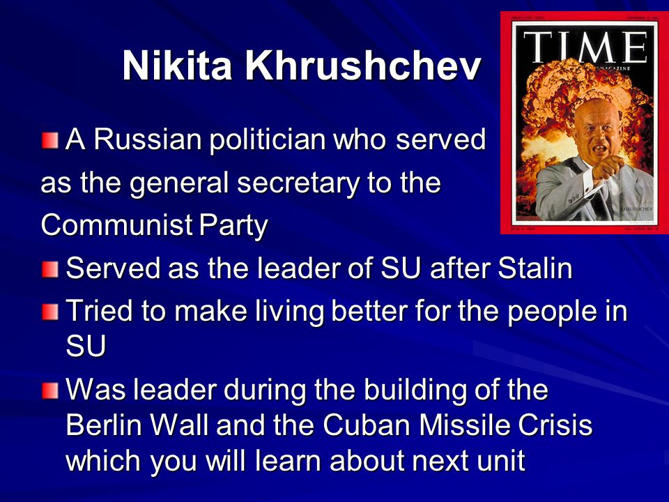 Nikita Khrushchev A Russian politician who served as the general secretary to the Communist Party Served as the leader of SU after Stalin Tried to mak