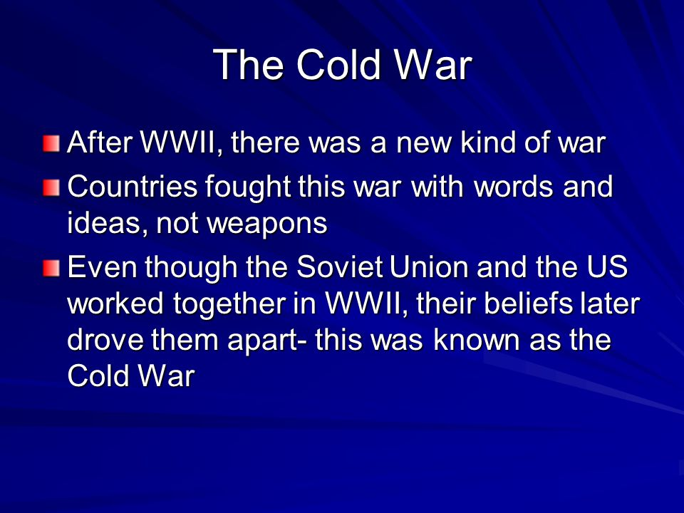 After WWII, there was a new kind of war Countries fought this war with words and ideas, not weapons Even though the Soviet Union and the US worked tog