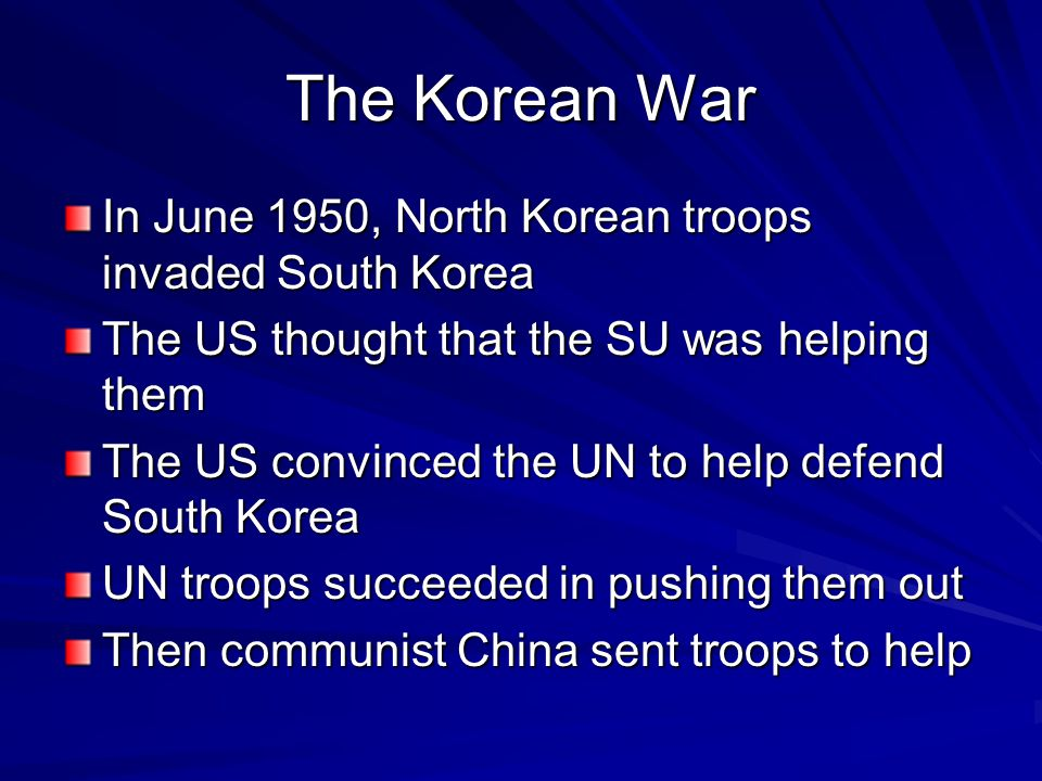 The Korean War In June 1950, North Korean troops invaded South Korea The US thought that the SU was helping them The US convinced the UN to help defen