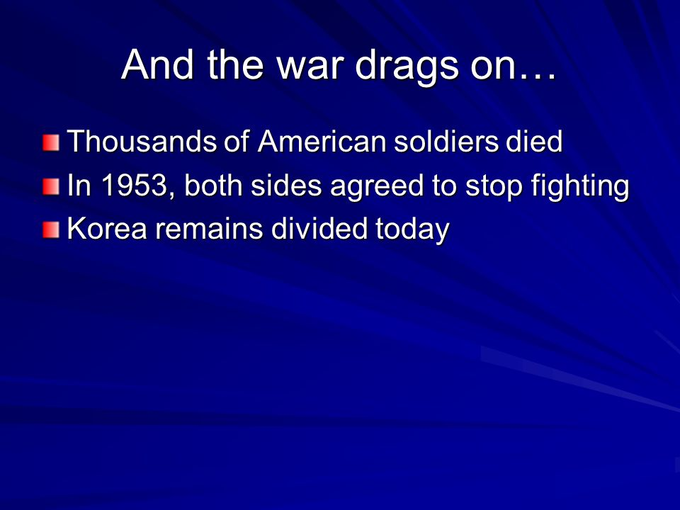 And the war drags on… Thousands of American soldiers died In 1953, both sides agreed to stop fighting Korea remains divided today