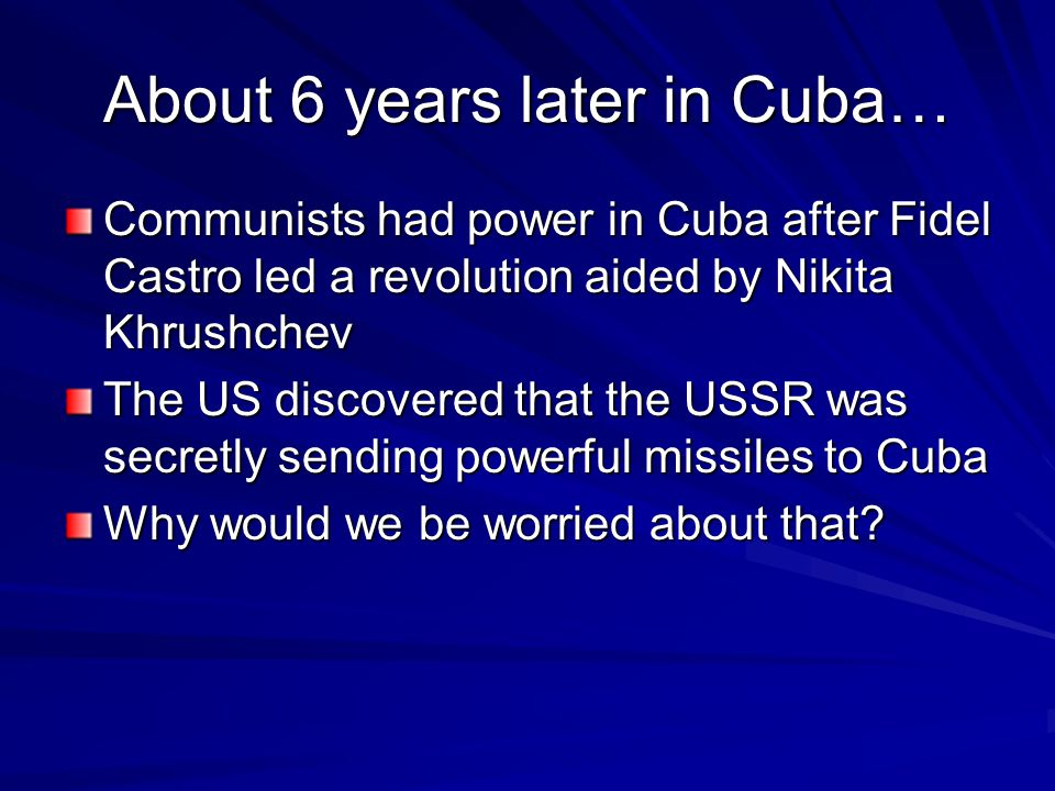 About 6 years later in Cuba… Communists had power in Cuba after Fidel Castro led a revolution aided by Nikita Khrushchev The US discovered that the US