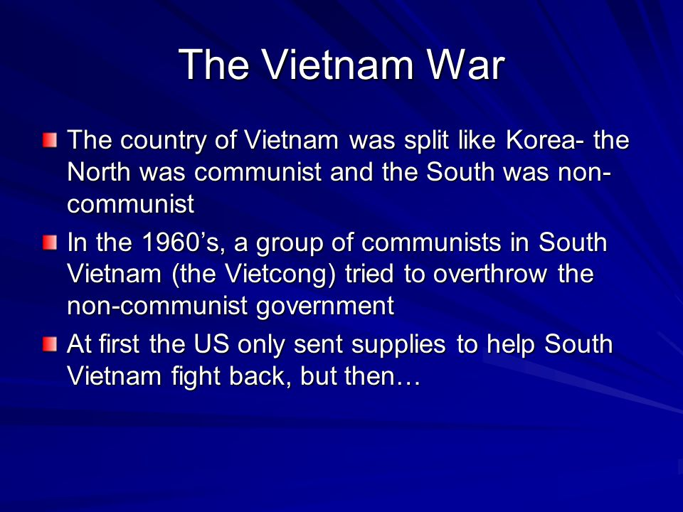The Vietnam War The country of Vietnam was split like Korea- the North was communist and the South was non- communist In the 1960's, a group of commun