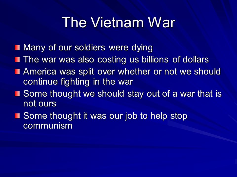 The Vietnam War Many of our soldiers were dying The war was also costing us billions of dollars America was split over whether or not we should contin