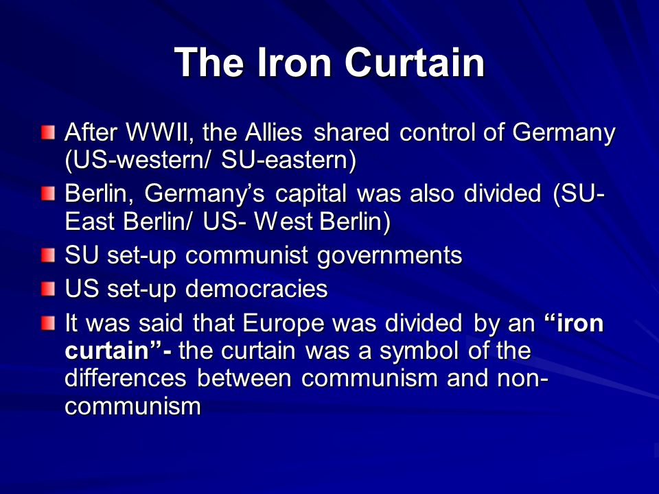 The Iron Curtain After WWII, the Allies shared control of Germany (US-western/ SU-eastern) Berlin, Germany's capital was also divided (SU- East Berlin