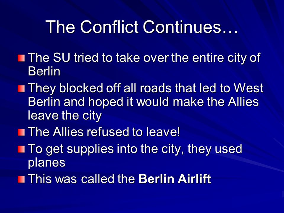 The Conflict Continues… The SU tried to take over the entire city of Berlin They blocked off all roads that led to West Berlin and hoped it would make