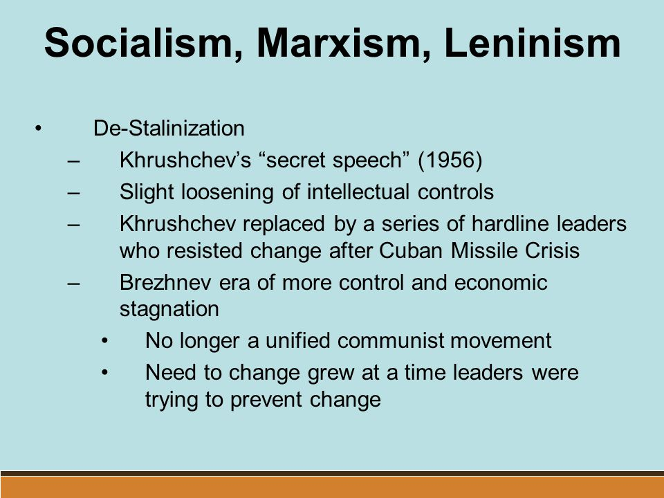 "Socialism, Marxism, Leninism De-Stalinization –Khrushchev's ""secret speech"" (1956) –Slight loosening of intellectual controls –Khrushchev replaced by"